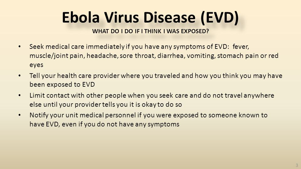 Seek medical care immediately if you have any symptoms of EVD: fever, muscle/joint pain, headache, sore throat, diarrhea, vomiting, stomach pain or red eyes Tell your health care provider where you traveled and how you think you may have been exposed to EVD Limit contact with other people when you seek care and do not travel anywhere else until your provider tells you it is okay to do so Notify your unit medical personnel if you were exposed to someone known to have EVD, even if you do not have any symptoms 3 Ebola Virus Disease (EVD) WHAT DO I DO IF I THINK I WAS EXPOSED