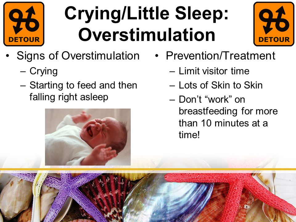 Crying/Little Sleep: Overstimulation Prevention/Treatment –Limit visitor time –Lots of Skin to Skin –Don't work on breastfeeding for more than 10 minutes at a time.