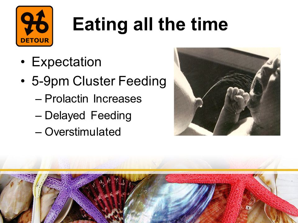 Eating all the time Expectation 5-9pm Cluster Feeding –Prolactin Increases –Delayed Feeding –Overstimulated