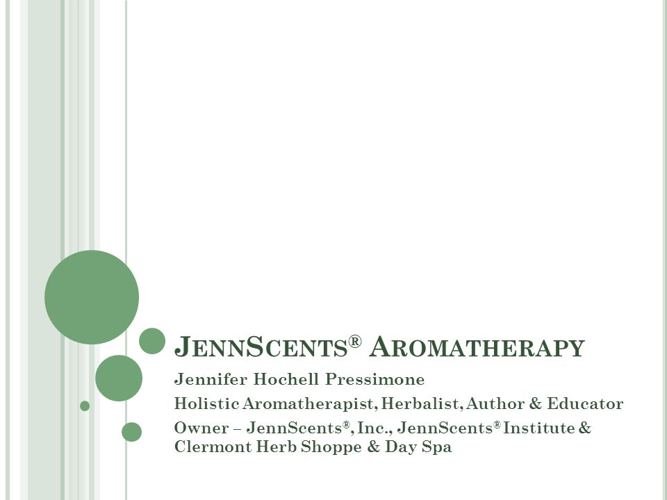 J ENN S CENTS ® A ROMATHERAPY Jennifer Hochell Pressimone Holistic Aromatherapist, Herbalist, Author & Educator Owner – JennScents ®, Inc., JennScents ® Institute & Clermont Herb Shoppe & Day Spa