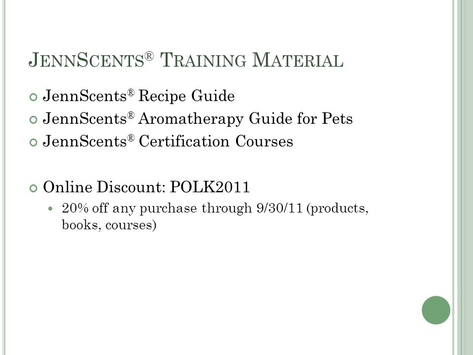 J ENN S CENTS ® T RAINING M ATERIAL JennScents ® Recipe Guide JennScents ® Aromatherapy Guide for Pets JennScents ® Certification Courses Online Discount: POLK % off any purchase through 9/30/11 (products, books, courses)