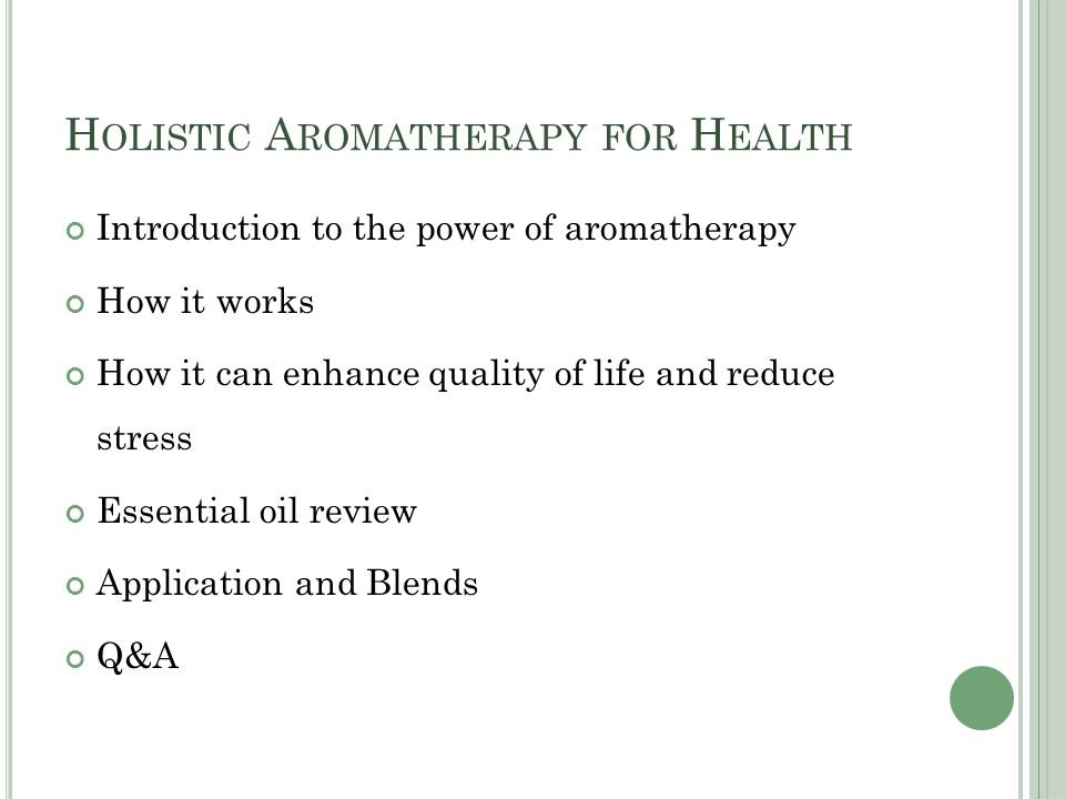 H OLISTIC A ROMATHERAPY FOR H EALTH Introduction to the power of aromatherapy How it works How it can enhance quality of life and reduce stress Essential oil review Application and Blends Q&A