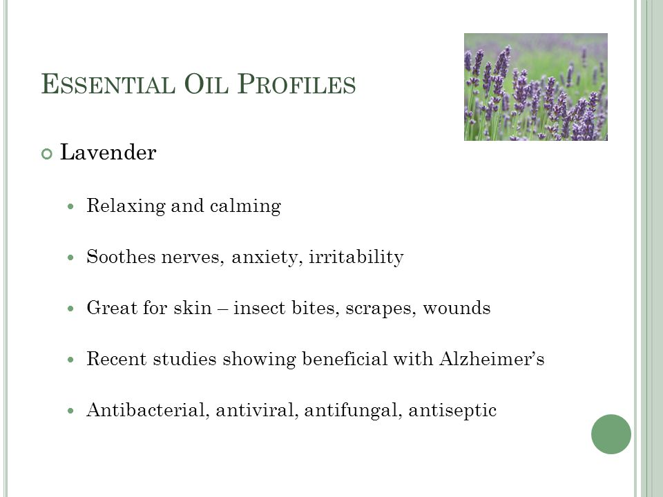 E SSENTIAL O IL P ROFILES Lavender Relaxing and calming Soothes nerves, anxiety, irritability Great for skin – insect bites, scrapes, wounds Recent studies showing beneficial with Alzheimer's Antibacterial, antiviral, antifungal, antiseptic