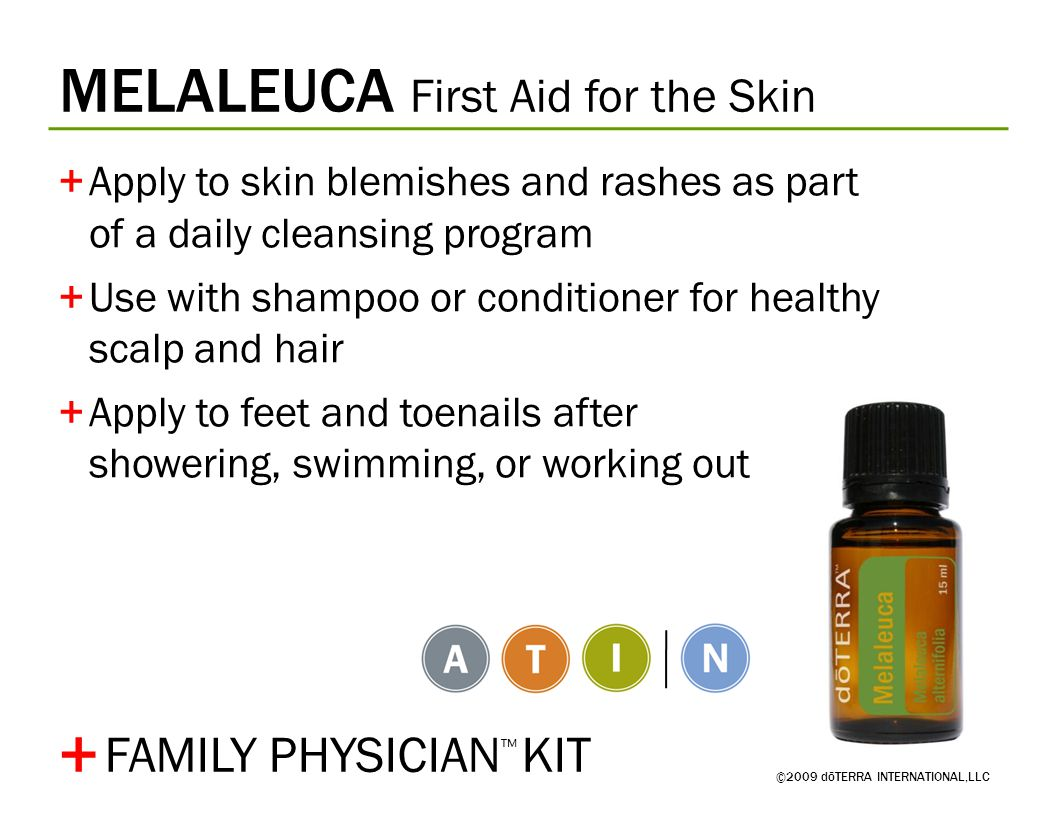 MELALEUCA First Aid for the Skin ©2009 dōTERRA INTERNATIONAL,LLC +Apply to skin blemishes and rashes as part of a daily cleansing program +Use with shampoo or conditioner for healthy scalp and hair +Apply to feet and toenails after showering, swimming, or working out + FAMILY PHYSICIAN ™ KIT