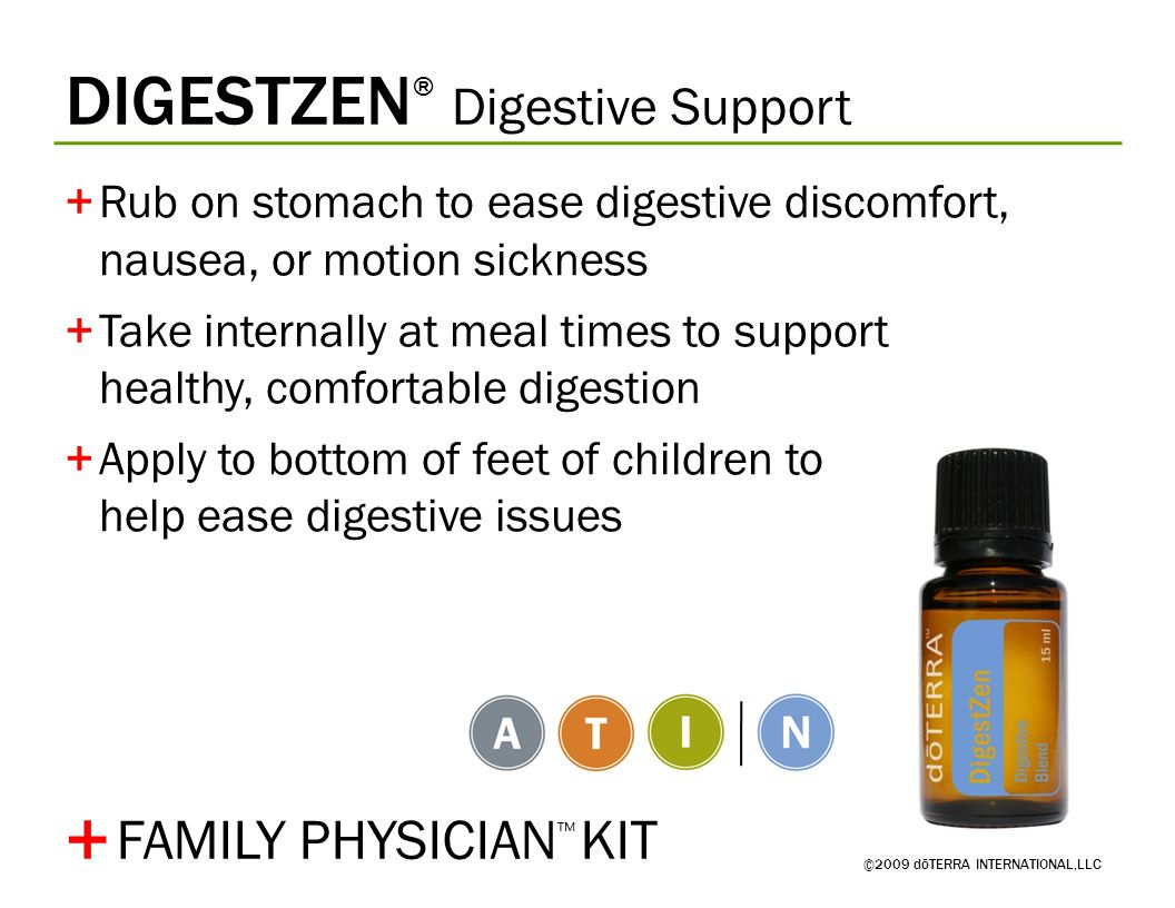 DIGESTZEN ® Digestive Support ©2009 dōTERRA INTERNATIONAL,LLC +Rub on stomach to ease digestive discomfort, nausea, or motion sickness +Take internally at meal times to support healthy, comfortable digestion +Apply to bottom of feet of children to help ease digestive issues + FAMILY PHYSICIAN ™ KIT