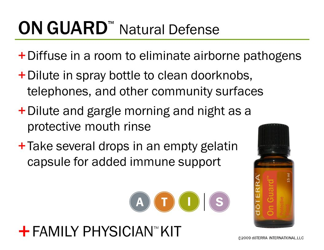 ON GUARD ™ Natural Defense ©2009 dōTERRA INTERNATIONAL,LLC +Diffuse in a room to eliminate airborne pathogens +Dilute in spray bottle to clean doorknobs, telephones, and other community surfaces +Dilute and gargle morning and night as a protective mouth rinse +Take several drops in an empty gelatin capsule for added immune support + FAMILY PHYSICIAN ™ KIT