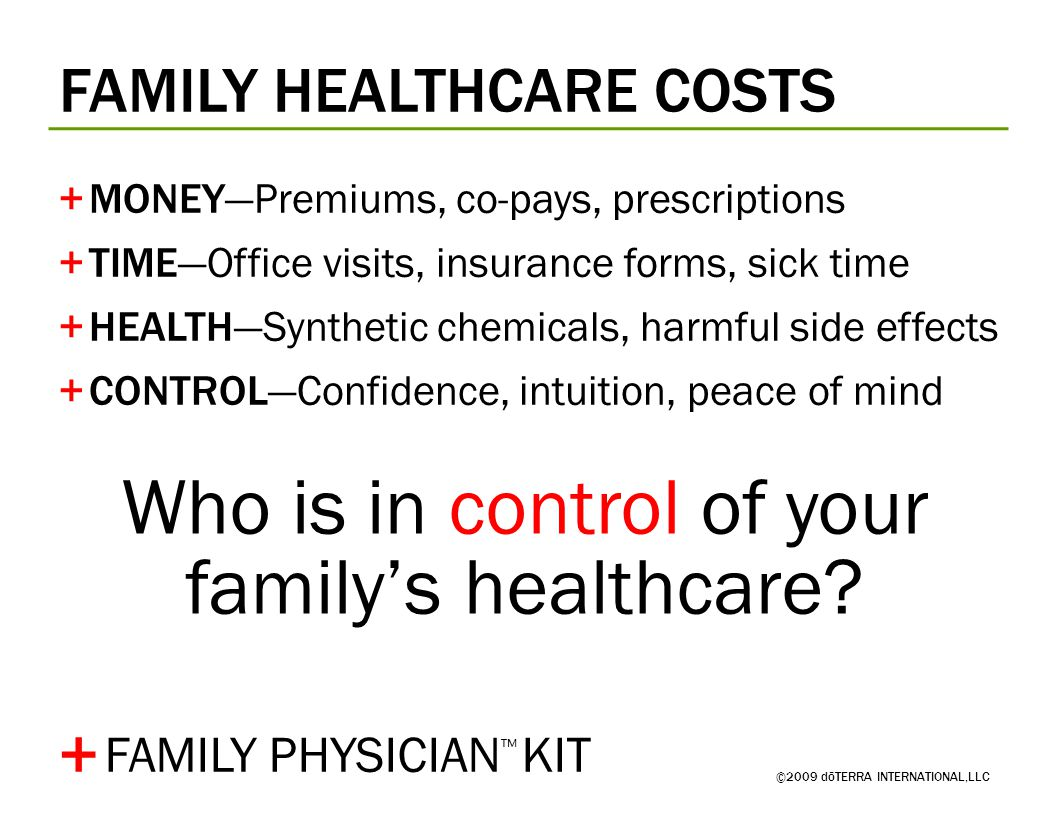FAMILY HEALTHCARE COSTS ©2009 dōTERRA INTERNATIONAL,LLC +MONEY—Premiums, co-pays, prescriptions +TIME—Office visits, insurance forms, sick time +HEALTH—Synthetic chemicals, harmful side effects +CONTROL—Confidence, intuition, peace of mind + Who is in control of your family's healthcare.