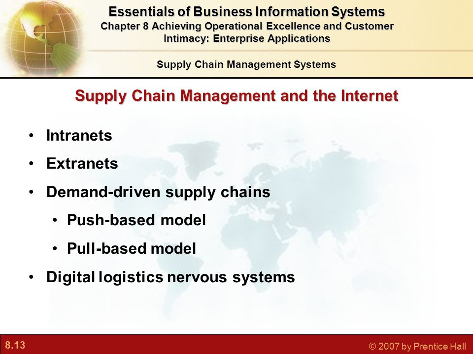 8.13 © 2007 by Prentice Hall Supply Chain Management and the Internet Intranets Extranets Demand-driven supply chains Push-based model Pull-based model Digital logistics nervous systems Essentials of Business Information Systems Chapter 8 Achieving Operational Excellence and Customer Intimacy: Enterprise Applications Supply Chain Management Systems