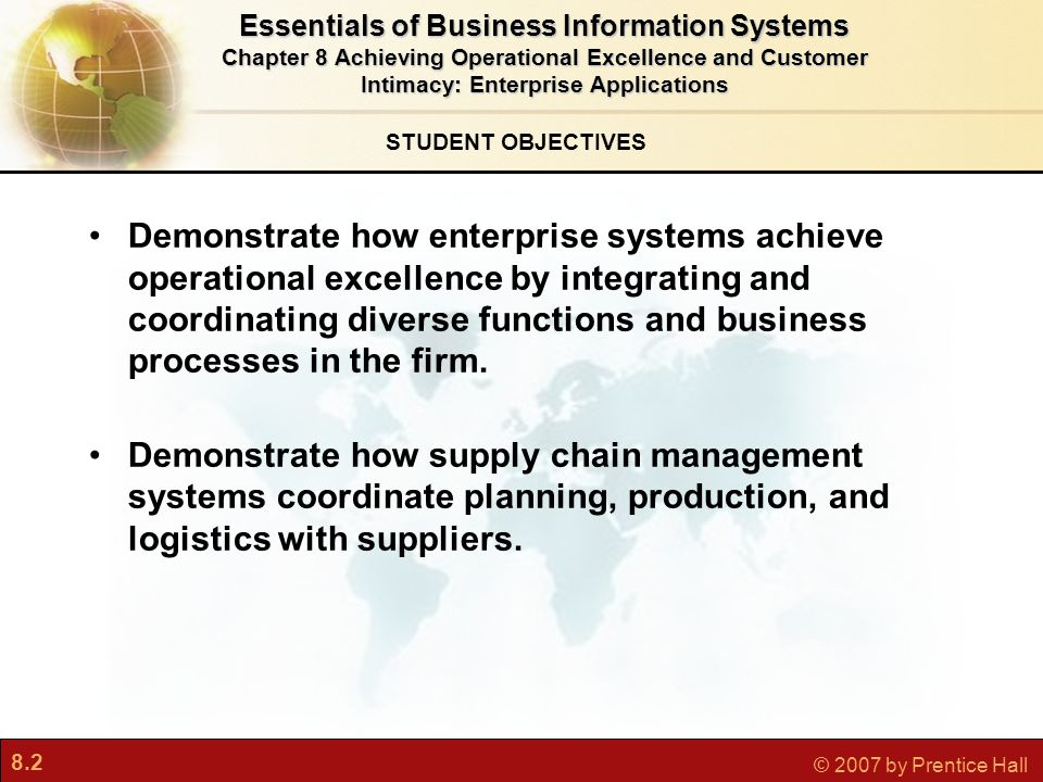 8.2 © 2007 by Prentice Hall STUDENT OBJECTIVES Essentials of Business Information Systems Chapter 8 Achieving Operational Excellence and Customer Intimacy: Enterprise Applications Demonstrate how enterprise systems achieve operational excellence by integrating and coordinating diverse functions and business processes in the firm.