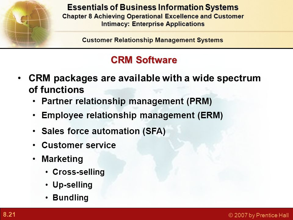 8.21 © 2007 by Prentice Hall CRM Software CRM packages are available with a wide spectrum of functions Partner relationship management (PRM) Employee relationship management (ERM) Sales force automation (SFA) Customer service Marketing Cross-selling Up-selling Bundling Customer Relationship Management Systems Essentials of Business Information Systems Chapter 8 Achieving Operational Excellence and Customer Intimacy: Enterprise Applications