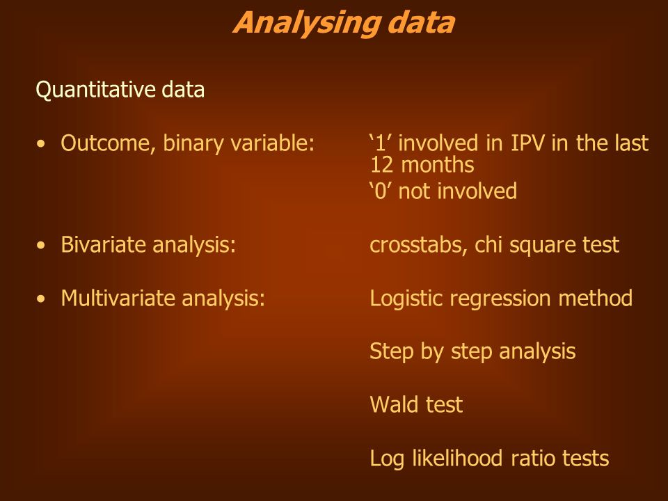 Quantitative data Outcome, binary variable: '1' involved in IPV in the last 12 months '0' not involved Bivariate analysis: crosstabs, chi square test Multivariate analysis: Logistic regression method Step by step analysis Wald test Log likelihood ratio tests Analysing data