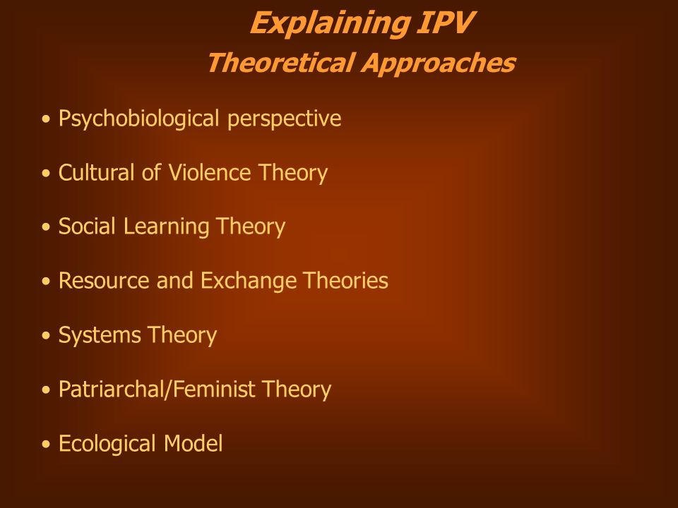 Explaining IPV Theoretical Approaches Psychobiological perspective Cultural of Violence Theory Social Learning Theory Resource and Exchange Theories Systems Theory Patriarchal/Feminist Theory Ecological Model
