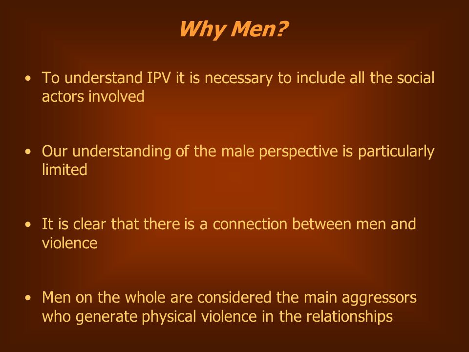 To understand IPV it is necessary to include all the social actors involved Our understanding of the male perspective is particularly limited It is clear that there is a connection between men and violence Men on the whole are considered the main aggressors who generate physical violence in the relationships Why Men