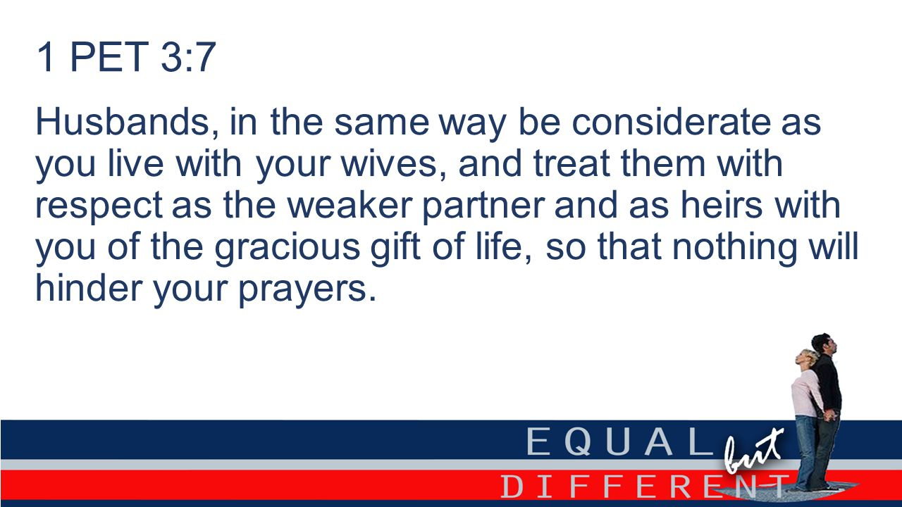 1 PET 3:7 Husbands, in the same way be considerate as you live with your wives, and treat them with respect as the weaker partner and as heirs with you of the gracious gift of life, so that nothing will hinder your prayers.