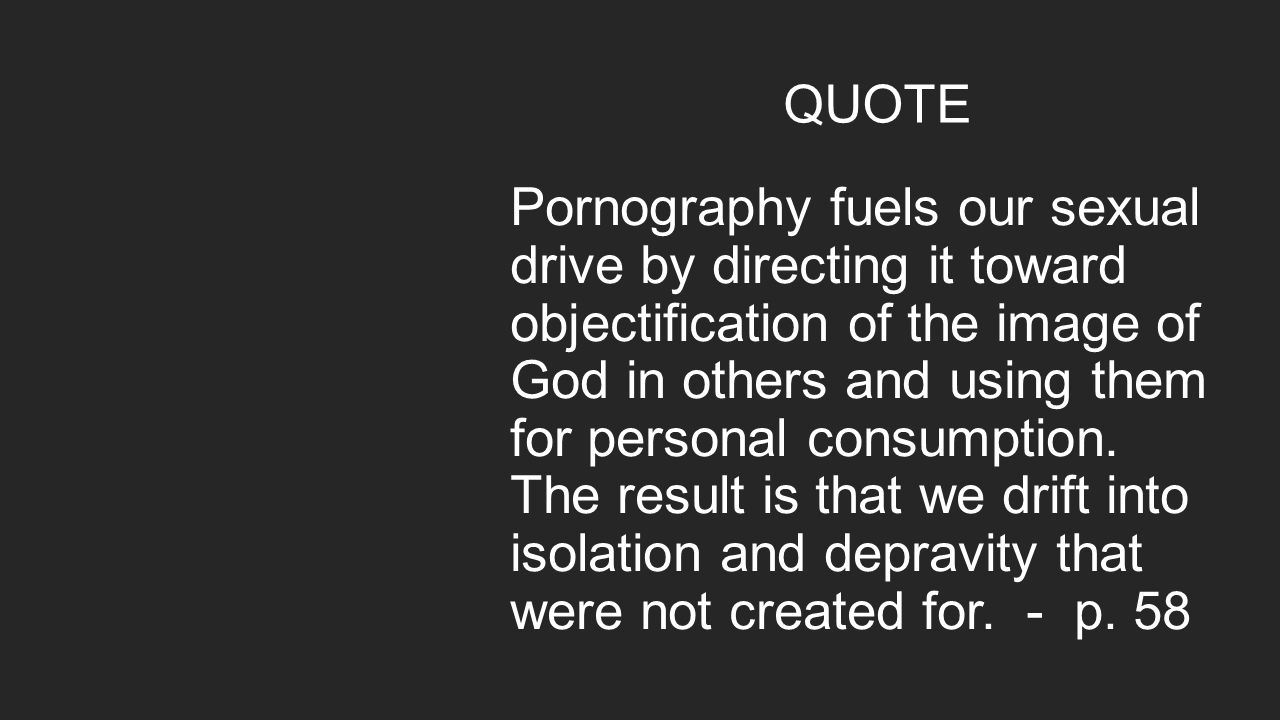 QUOTE Pornography fuels our sexual drive by directing it toward objectification of the image of God in others and using them for personal consumption.