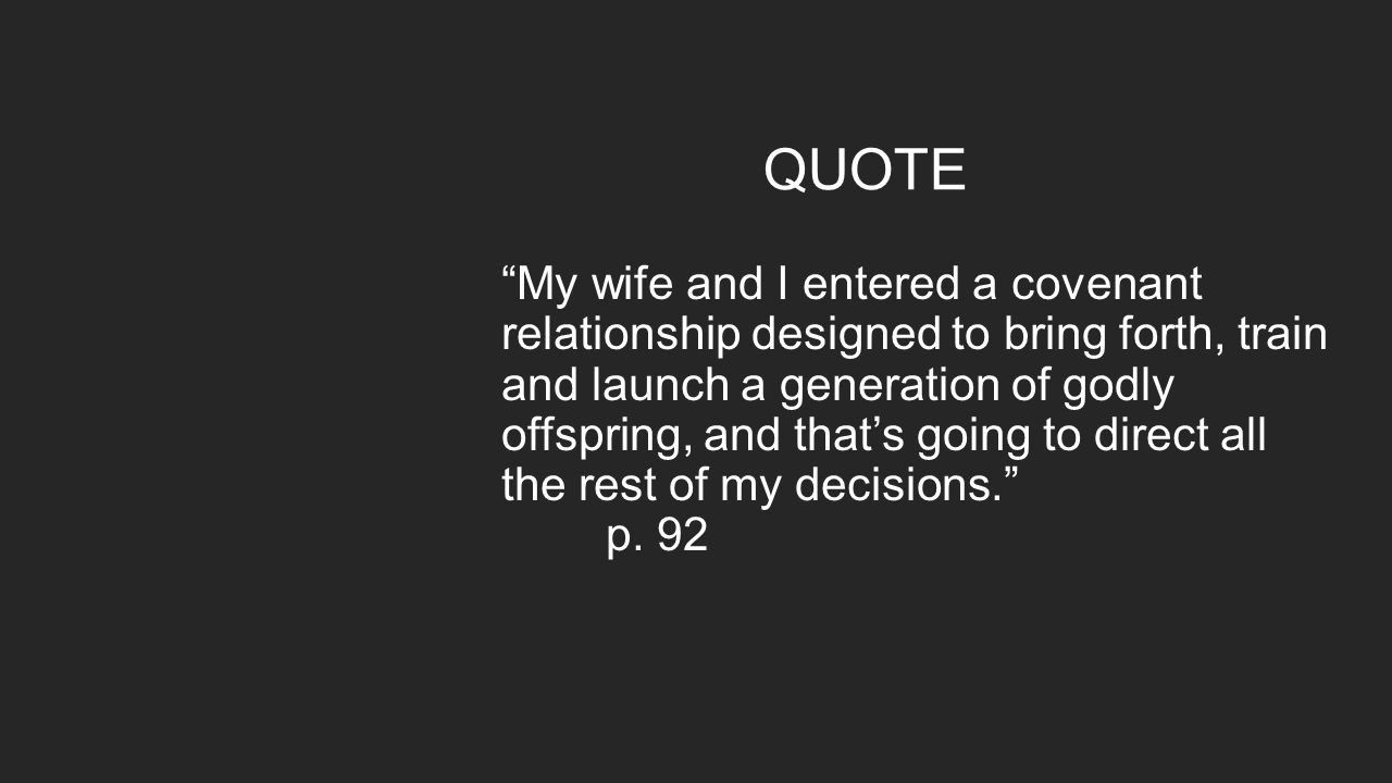 QUOTE My wife and I entered a covenant relationship designed to bring forth, train and launch a generation of godly offspring, and that's going to direct all the rest of my decisions. p.