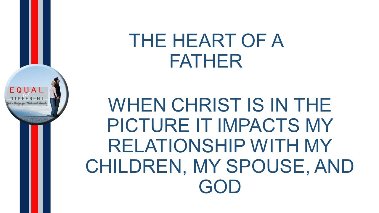 THE HEART OF A FATHER WHEN CHRIST IS IN THE PICTURE IT IMPACTS MY RELATIONSHIP WITH MY CHILDREN, MY SPOUSE, AND GOD