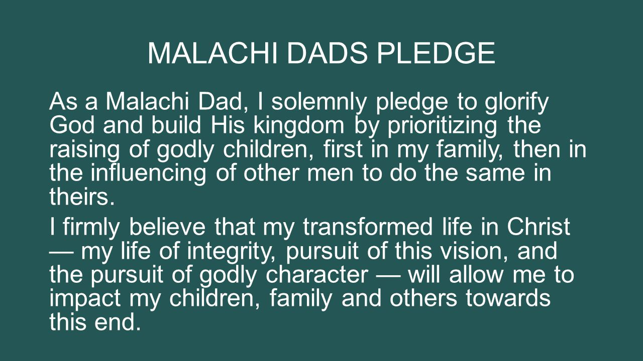 MALACHI DADS PLEDGE As a Malachi Dad, I solemnly pledge to glorify God and build His kingdom by prioritizing the raising of godly children, first in my family, then in the influencing of other men to do the same in theirs.