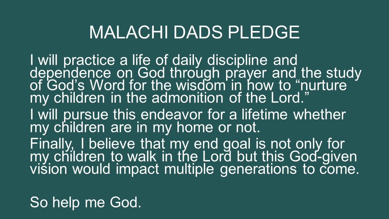 MALACHI DADS PLEDGE I will practice a life of daily discipline and dependence on God through prayer and the study of God's Word for the wisdom in how to nurture my children in the admonition of the Lord. I will pursue this endeavor for a lifetime whether my children are in my home or not.