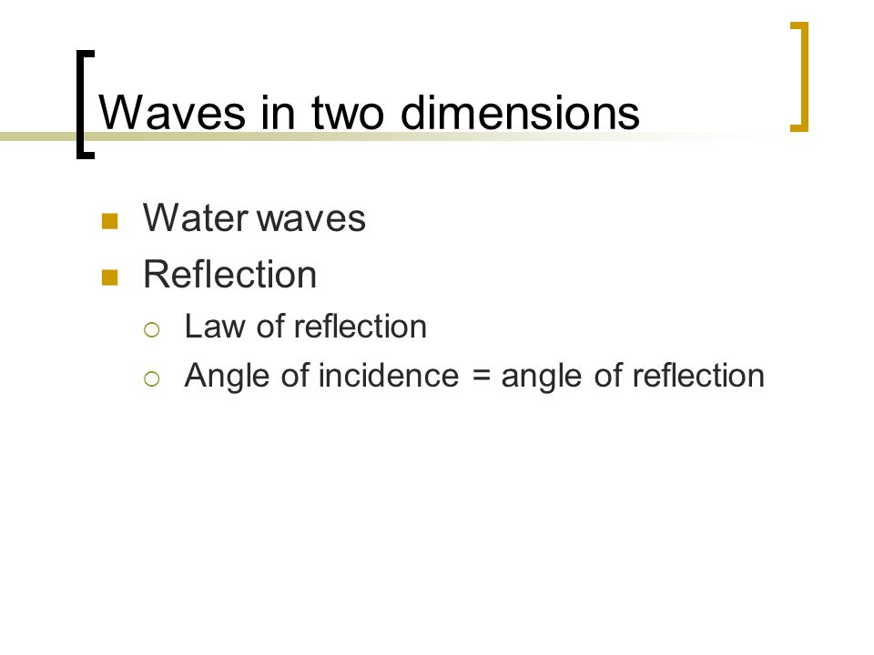 Waves in two dimensions Water waves Reflection  Law of reflection  Angle of incidence = angle of reflection