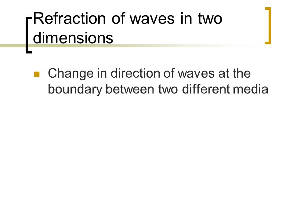Refraction of waves in two dimensions Change in direction of waves at the boundary between two different media