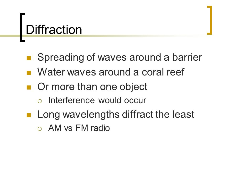 Diffraction Spreading of waves around a barrier Water waves around a coral reef Or more than one object  Interference would occur Long wavelengths diffract the least  AM vs FM radio