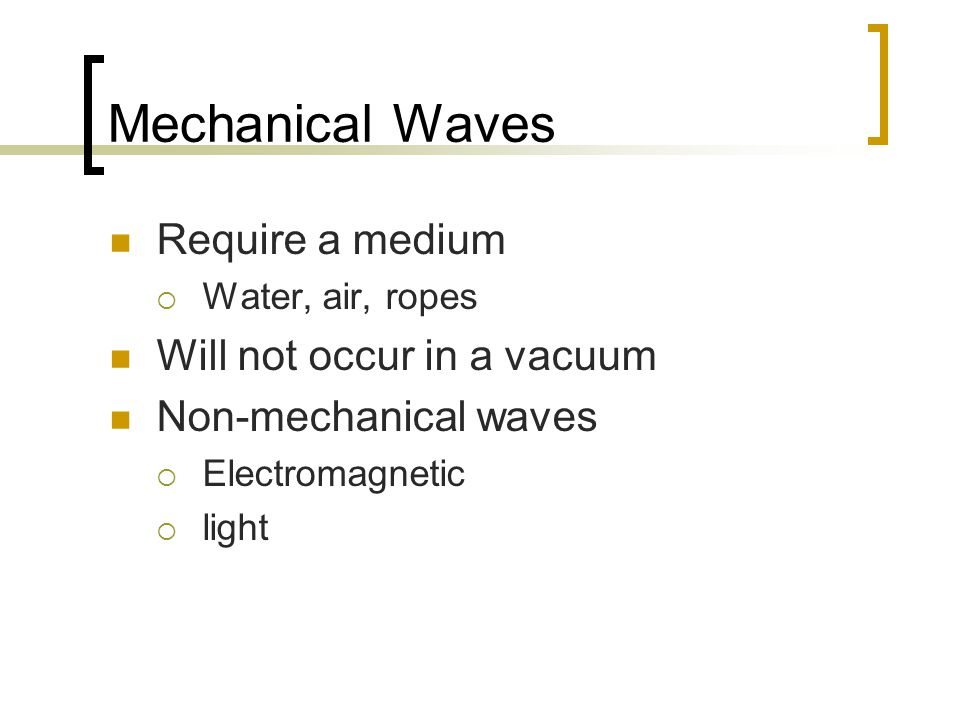 Mechanical Waves Require a medium  Water, air, ropes Will not occur in a vacuum Non-mechanical waves  Electromagnetic  light