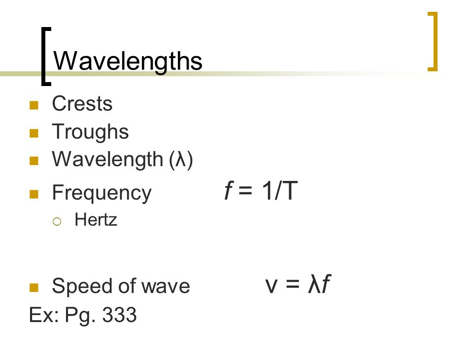 Wavelengths Crests Troughs Wavelength (λ) Frequency f = 1/T  Hertz Speed of wave v = λf Ex: Pg.