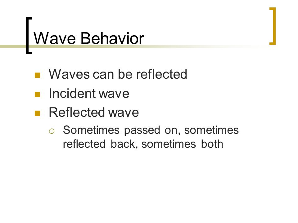 Wave Behavior Waves can be reflected Incident wave Reflected wave  Sometimes passed on, sometimes reflected back, sometimes both