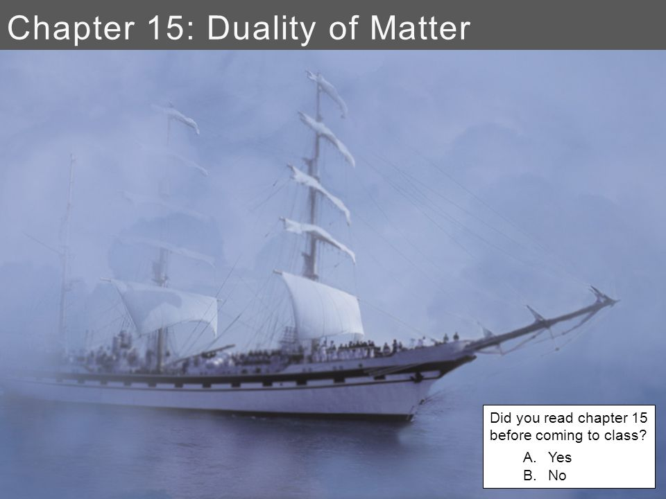 Chapter 15: Duality of Matter Did you read chapter 15 before coming to class A.Yes B.No