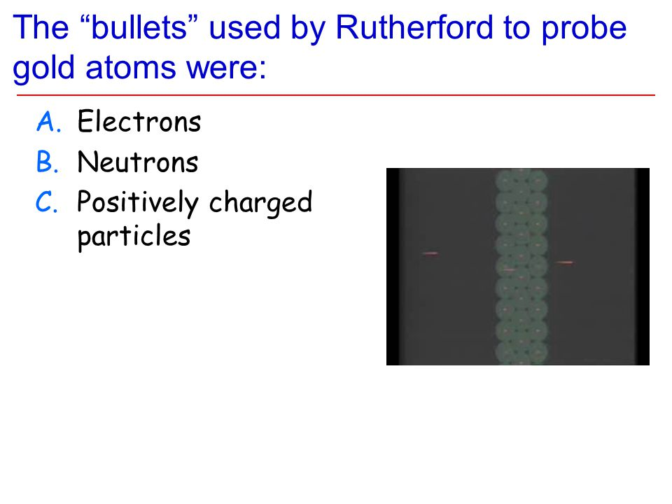 The bullets used by Rutherford to probe gold atoms were: A.Electrons B.Neutrons C.Positively charged particles