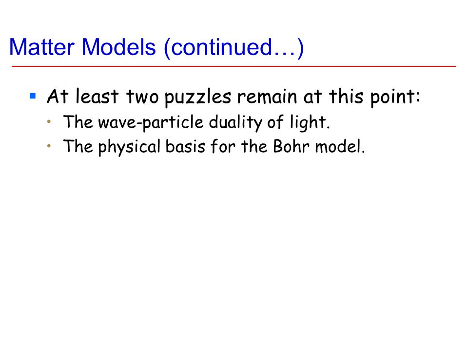 Matter Models (continued…)  At least two puzzles remain at this point: The wave-particle duality of light.
