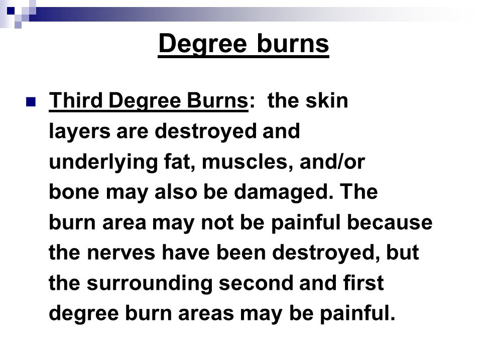 Degree burns Third Degree Burns: the skin layers are destroyed and underlying fat, muscles, and/or bone may also be damaged.