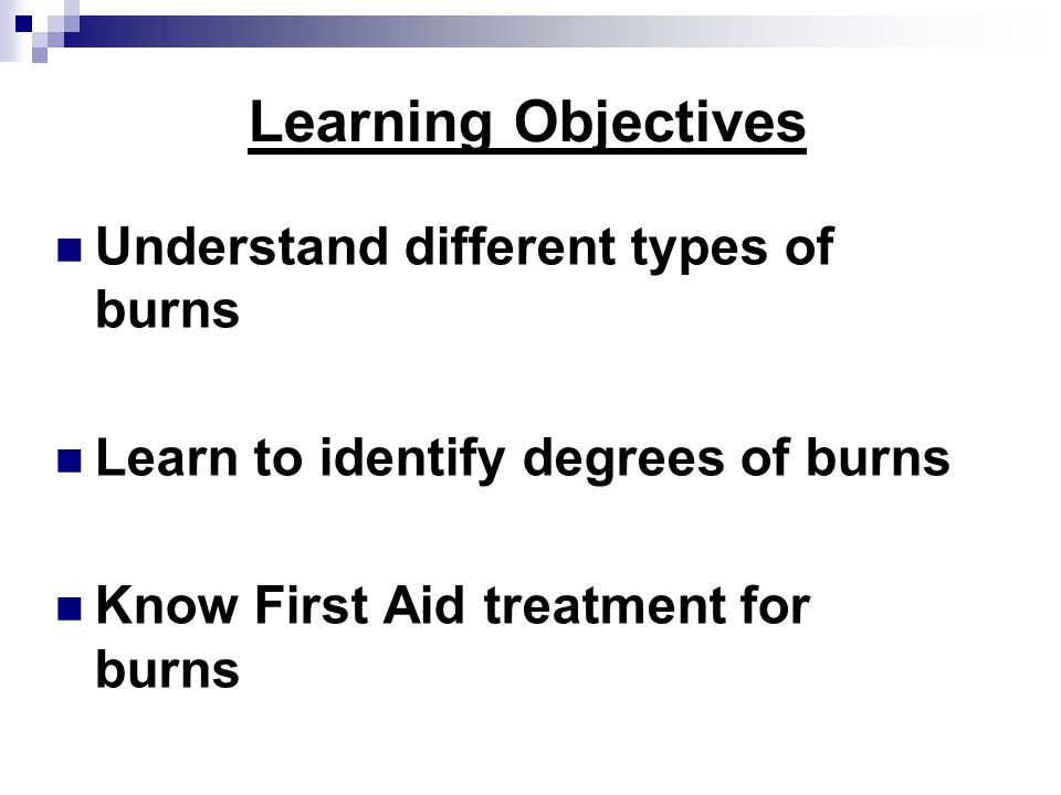Learning Objectives Understand different types of burns Learn to identify degrees of burns Know First Aid treatment for burns