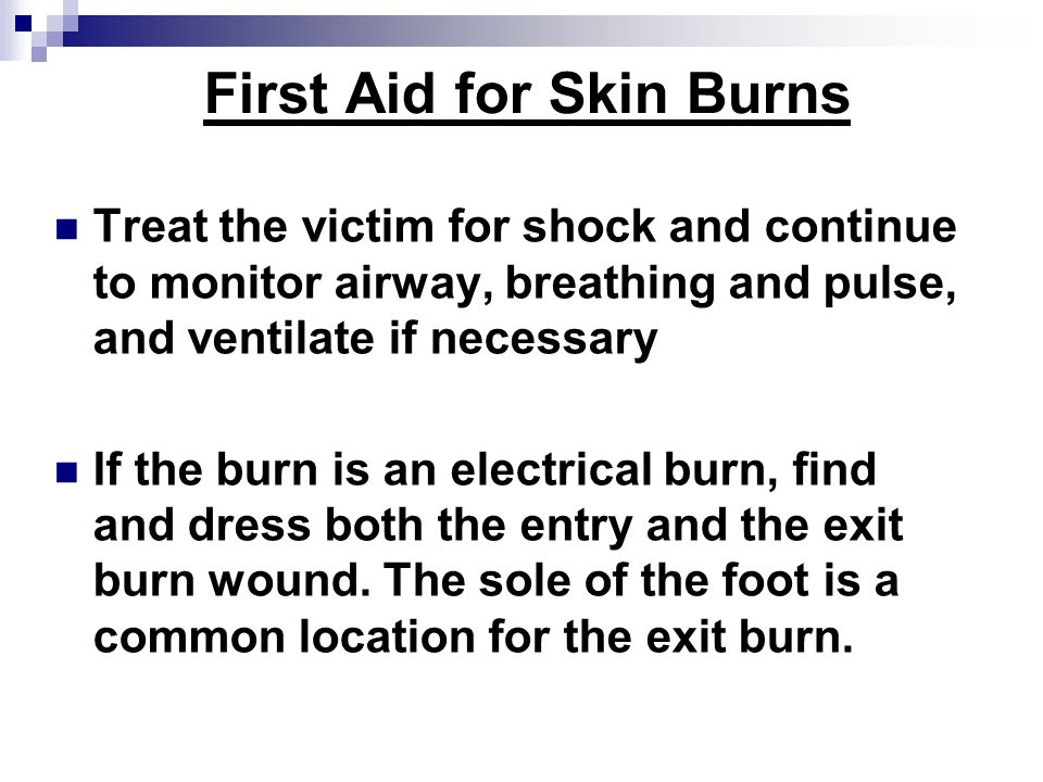 First Aid for Skin Burns Treat the victim for shock and continue to monitor airway, breathing and pulse, and ventilate if necessary If the burn is an electrical burn, find and dress both the entry and the exit burn wound.