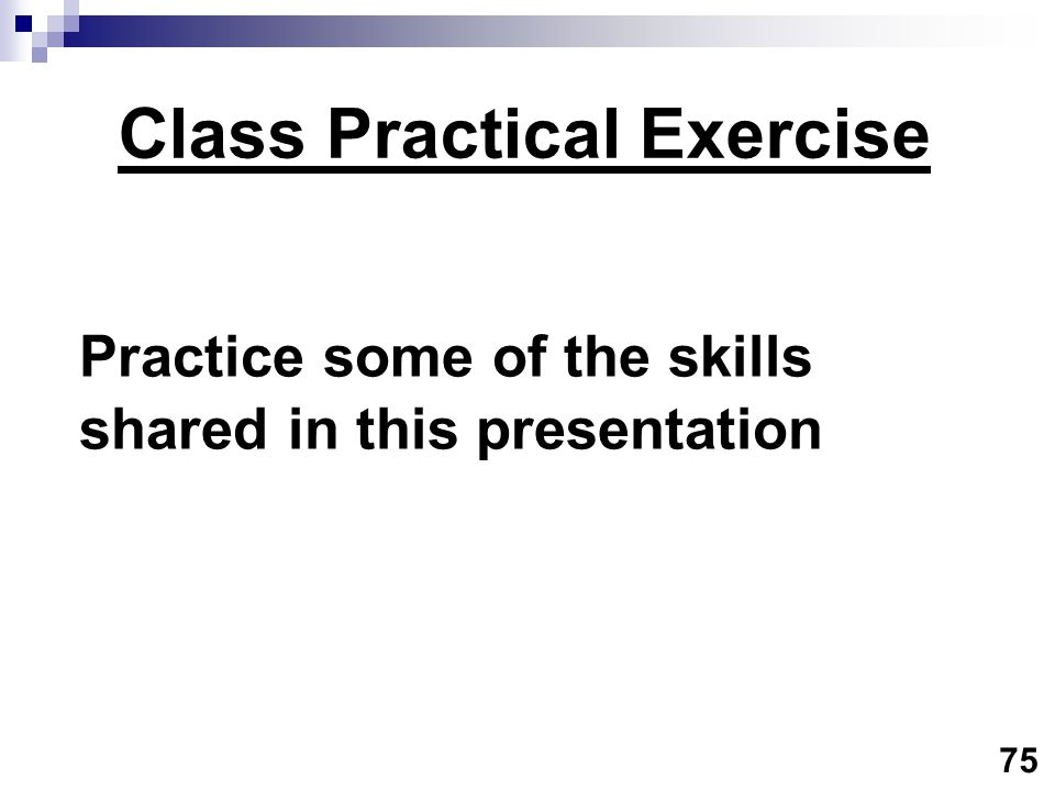 Class Practical Exercise Practice some of the skills shared in this presentation 75