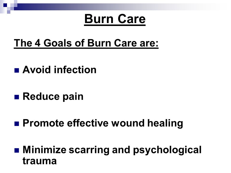 Burn Care The 4 Goals of Burn Care are: Avoid infection Reduce pain Promote effective wound healing Minimize scarring and psychological trauma