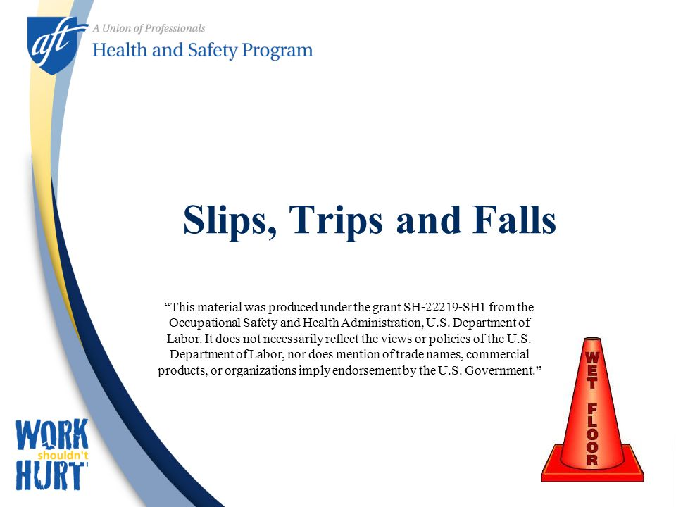 Slips, Trips and Falls This material was produced under the grant SH SH1 from the Occupational Safety and Health Administration, U.S.