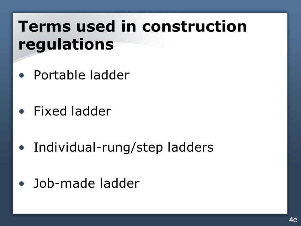 Terms used in construction regulations Portable ladder Fixed ladder Individual-rung/step ladders Job-made ladder 4e