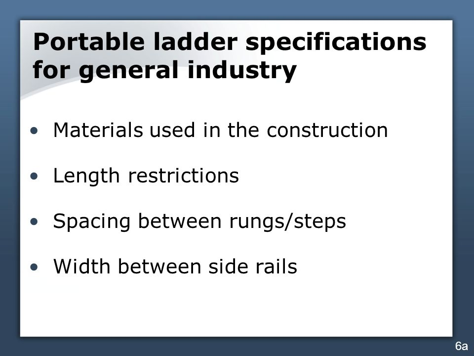 Portable ladder specifications for general industry Materials used in the construction Length restrictions Spacing between rungs/steps Width between side rails 6a