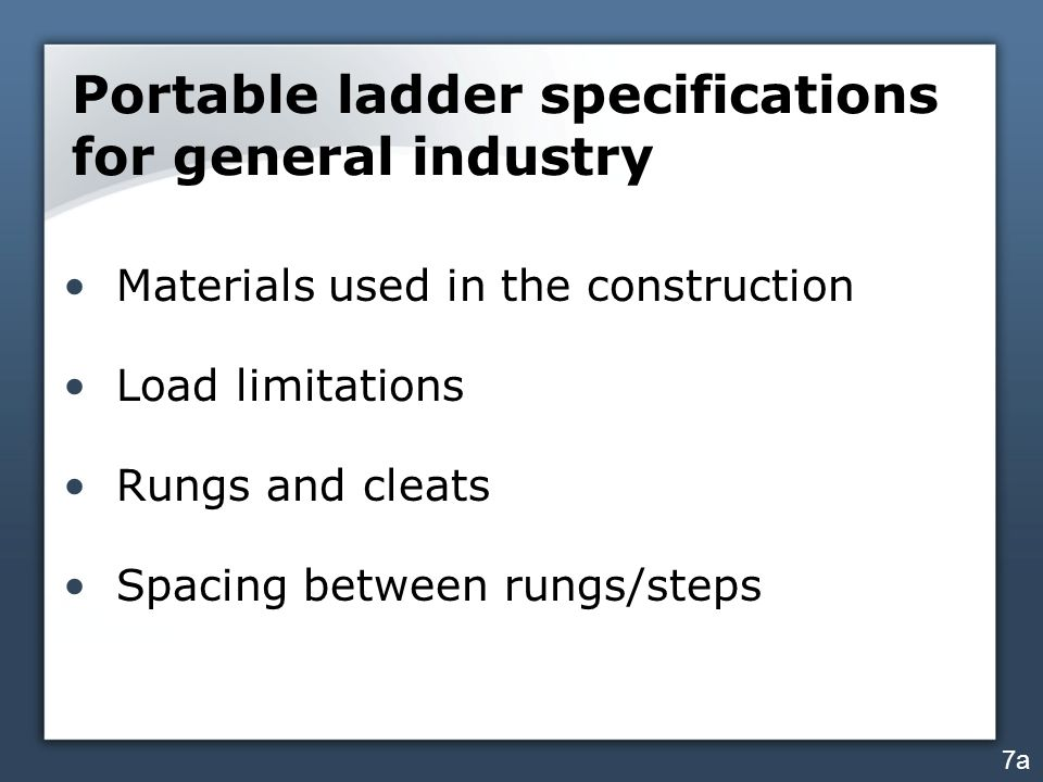 Portable ladder specifications for general industry Materials used in the construction Load limitations Rungs and cleats Spacing between rungs/steps 7a