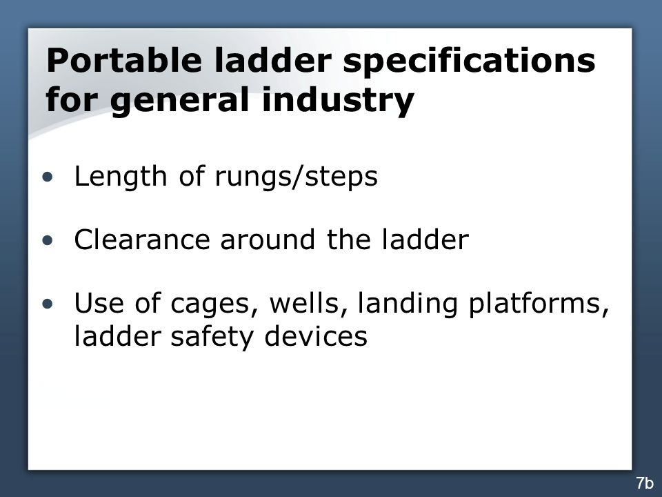 Portable ladder specifications for general industry Length of rungs/steps Clearance around the ladder Use of cages, wells, landing platforms, ladder safety devices 7b