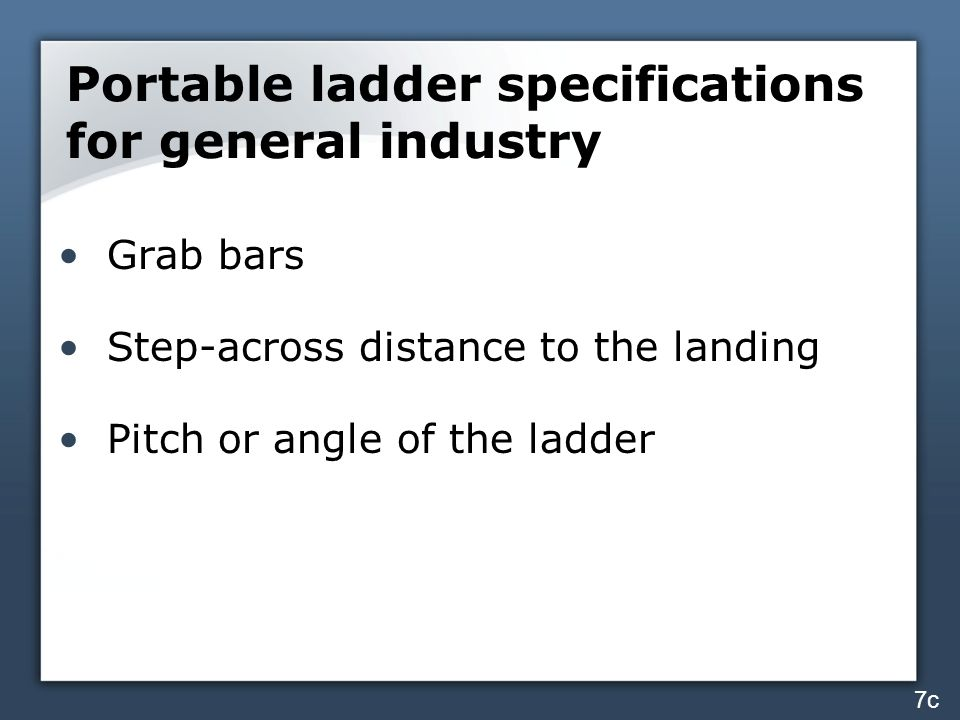 Portable ladder specifications for general industry Grab bars Step-across distance to the landing Pitch or angle of the ladder 7c