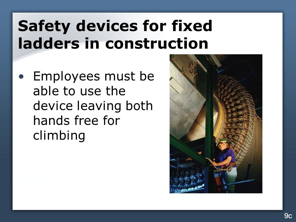 Safety devices for fixed ladders in construction Employees must be able to use the device leaving both hands free for climbing 9c