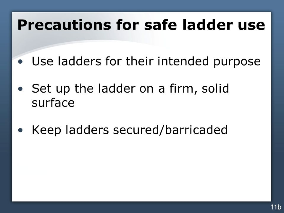 Precautions for safe ladder use Use ladders for their intended purpose Set up the ladder on a firm, solid surface Keep ladders secured/barricaded 11b