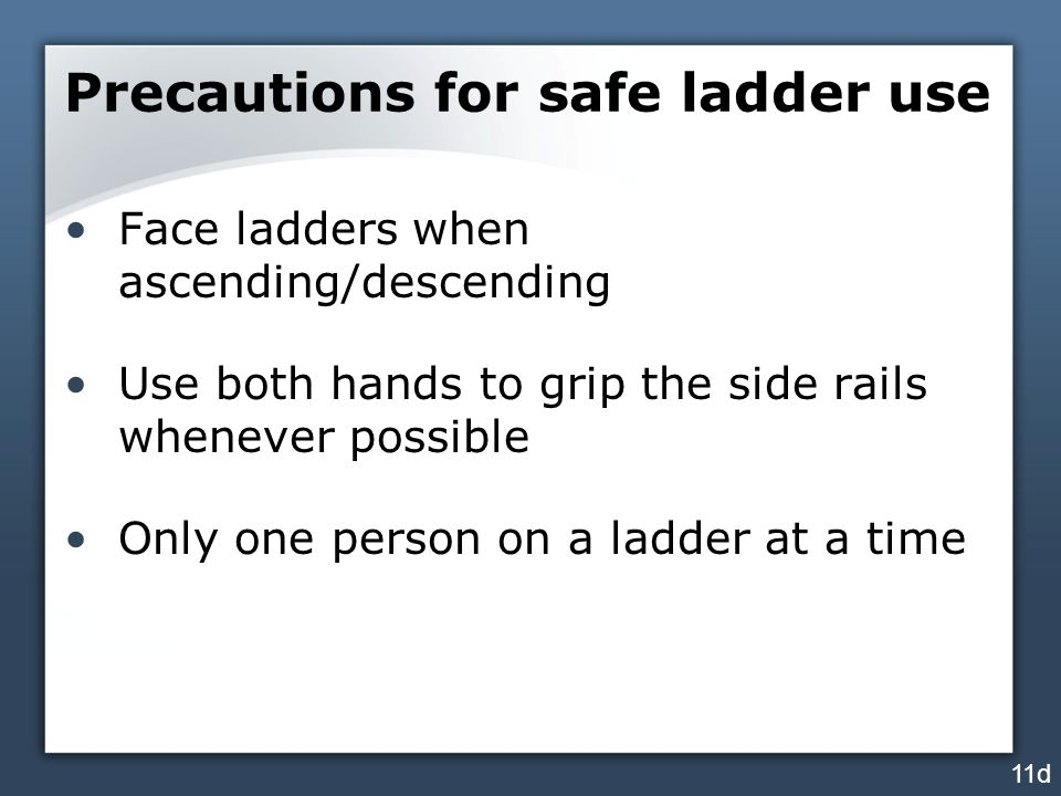 Precautions for safe ladder use Face ladders when ascending/descending Use both hands to grip the side rails whenever possible Only one person on a ladder at a time 11d