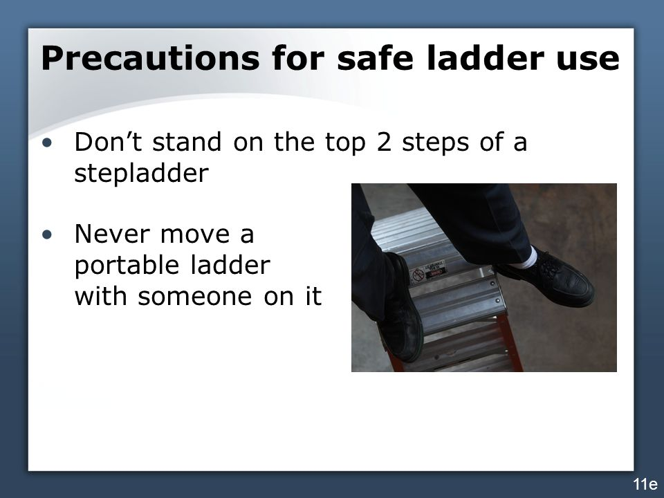 Precautions for safe ladder use Don't stand on the top 2 steps of a stepladder Never move a portable ladder with someone on it 11e