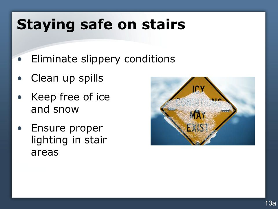 Staying safe on stairs Eliminate slippery conditions Clean up spills Keep free of ice and snow Ensure proper lighting in stair areas 13a