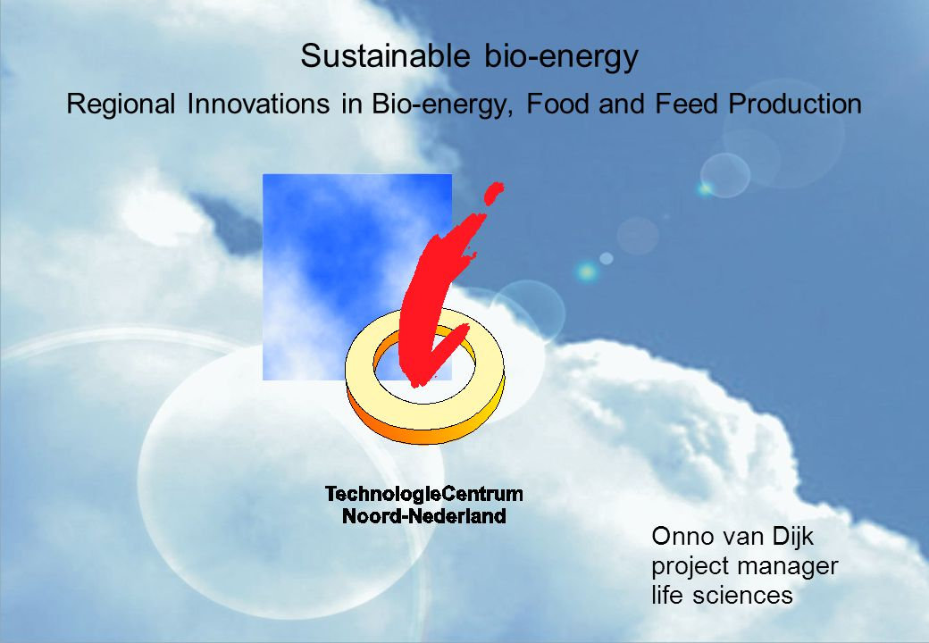 Sustainable bio-energy Regional Innovations in Bio-energy, Food and Feed Production Onno van Dijk project manager life sciences