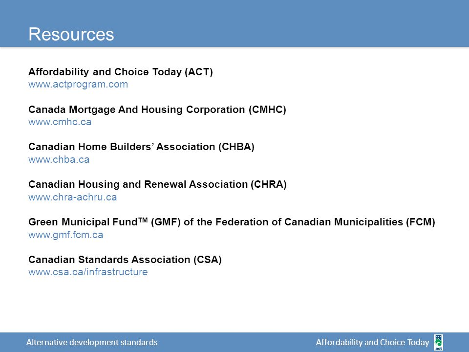Affordability and Choice Today Alternative development standards Resources Affordability and Choice Today (ACT)   Canada Mortgage And Housing Corporation (CMHC)   Canadian Home Builders' Association (CHBA)   Canadian Housing and Renewal Association (CHRA)   Green Municipal Fund TM (GMF) of the Federation of Canadian Municipalities (FCM)   Canadian Standards Association (CSA)